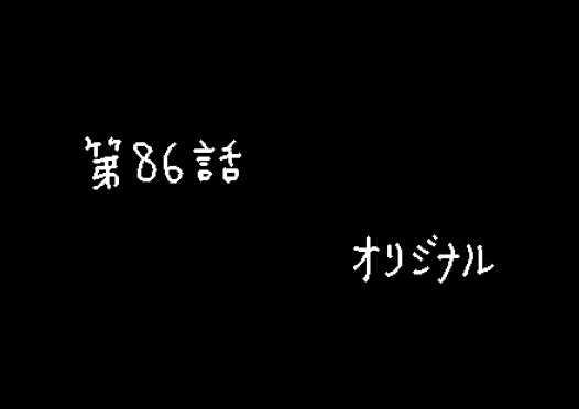 第86話 オリジナル