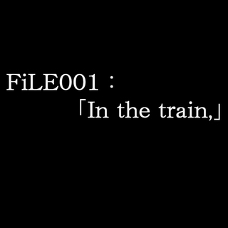 FiLE001:「In the train,」(後篇)